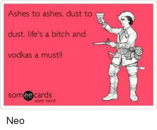 Ash, Life, and Memes: Ashes to ashes, dust to  dust, life's a bitch and  vodkas a must!!  cards  Som  user card Neo
