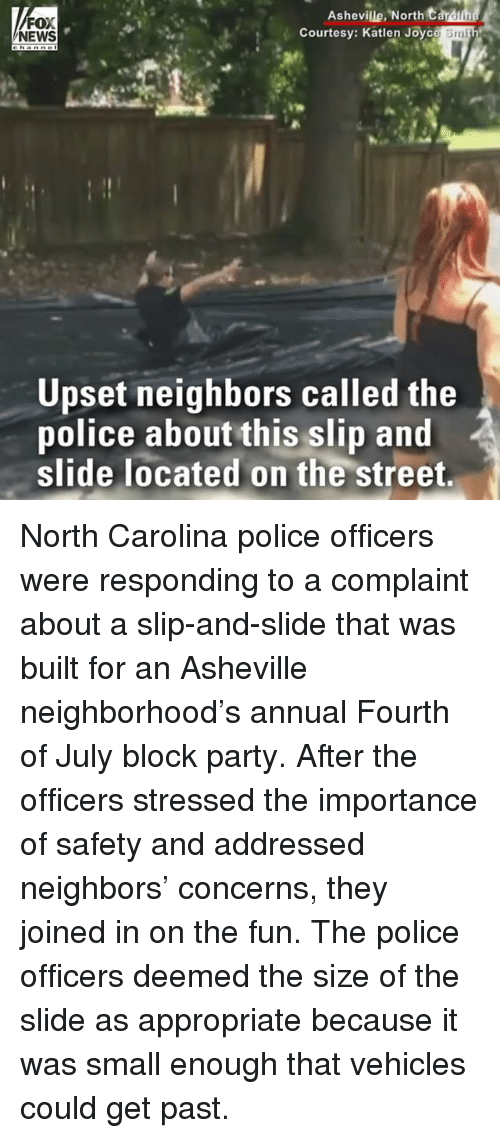 Memes, News, and Party: Ashevile North t  FOX  NEWS  Courtesy: Katlen Joyc  Smi  Upset neighbors called the  police about this slip and  slide located on the street, North Carolina police officers were responding to a complaint about a slip-and-slide that was built for an Asheville neighborhood's annual Fourth of July block party. After the officers stressed the importance of safety and addressed neighbors' concerns, they joined in on the fun. The police officers deemed the size of the slide as appropriate because it was small enough that vehicles could get past.
