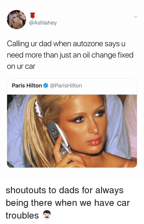 Dad, Paris Hilton, and Hilton: @Ashlahey  Calling ur dad when autozone says u  need more than just an oil change fixed  on ur car  Paris Hilton@ParisHilton shoutouts to dads for always being there when we have car troubles 👨🏻