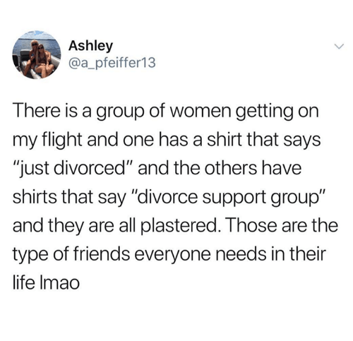 "Friends, Life, and Flight: Ashley  @a_pfeiffer13  T here is a group of women getting on  my flight and one has a shirt that says  ""just divorced"" and the others have  shirts that say ""divorce support group""  and they are all plastered. Those are the  type of friends everyone needs in their  life Imao"