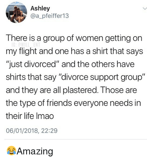 "Friends, Life, and Memes: Ashley  @a_pfeiffer13  T here is a group of women getting on  my flight and one has a shirt that says  ""just divorced"" and the others have  shirts that say ""divorce support group""  and they are all plastered. Those are  the type of friends everyone needs in  their life Imao  06/01/2018, 22:29 😂Amazing"