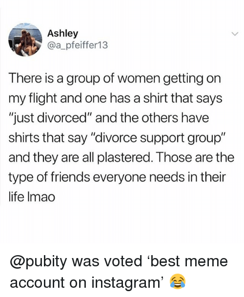 "Friends, Funny, and Instagram: Ashley  @a_pfeiffer13  There is a group of women getting on  my flight and one has a shirt that says  ""just divorced"" and the others have  shirts that say ""divorce support group""  and they are all plastered. Those are the  type of friends everyone needs in their  life Imao @pubity was voted 'best meme account on instagram' 😂"