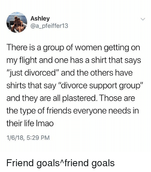 "Friends, Goals, and Life: Ashley  @a_pfeiffer13  There is a group of women getting on  my flight and one has a shirt that says  ""just divorced"" and the others have  shirts that say ""divorce support group""  and they are all plastered. Those are  the type of friends everyone needs in  their life Imao  1/6/18, 5:29 PM Friend goals^friend goals"