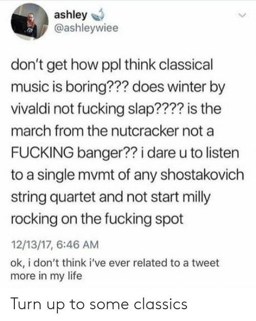 Fucking, Life, and Music: ashley  @ashleywiee  don't get how ppl think classical  music is boring??? does winter by  vivaldi not fucking slap???? is the  march from the nutcracker not a  FUCKING banger?? i dare u to listen  to a single mvmt of any shostakovich  string quartet and not start milly  rocking on the fucking spot  12/13/17, 6:46 AM  ok, i don't think i've ever related to a tweet  more in my life Turn up to some classics