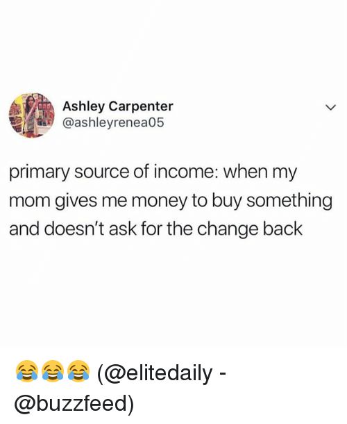 Memes, Money, and Buzzfeed: Ashley Carpenter  @ashleyrenea05  primary source of income: when my  mom gives me money to buy something  and doesn't ask for the change back 😂😂😂 (@elitedaily - @buzzfeed)