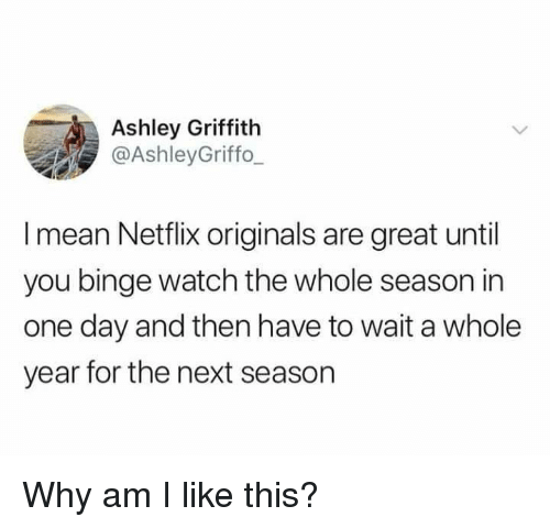 Dank, Netflix, and Mean: Ashley Griffith  @AshleyGriffo  I mean Netflix originals are great until  you binge watch the whole season in  one day and then have to wait a whole  year for the next season Why am I like this?