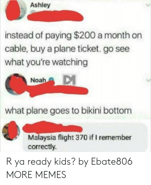 Bailey Jay, Dank, and Memes: Ashley  instead  of paying $200 a month on  cable, buy a plane ticket. go see  what you're watching  Noah  what plane goes to bikini bottom  Malaysia flight 370 if I remember  correctly. R ya ready kids? by Ebate806 MORE MEMES