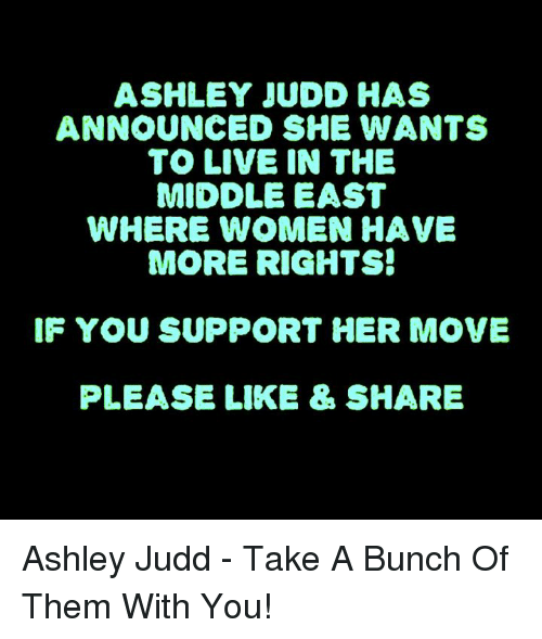 Memes, Live, and The Middle: ASHLEY JUDD HAS  ANNOUNCED SHE WANTS  TO LIVE IN THE  MIDDLE EAST  WHERE WOMEN HAVE  MORE RIGHTS!  IF YOU SUPPORT HER MOVE  PLEASE LIKE & SHARE Ashley Judd - Take A Bunch Of Them With You!