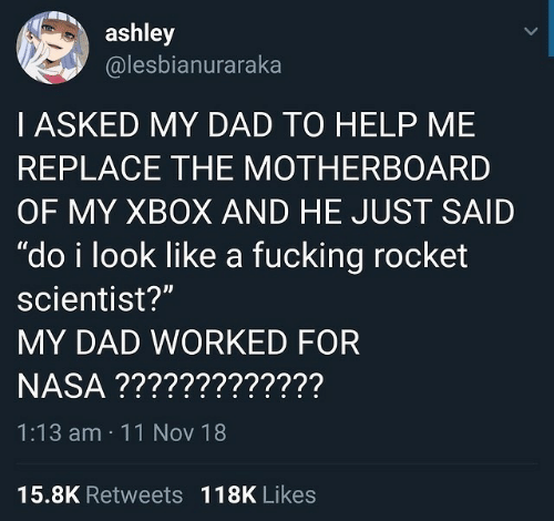 "Dad, Fucking, and Nasa: ashley  @lesbianuraraka  I ASKED MY DAD TO HELP ME  REPLACE THE MOTHERBOARD  OF MY XBOX AND HE JUST SAID  ""do i look like a fucking rocket  scientist?""  MY DAD WORKED FOR  NASA ?????????????  1:13 am 11 Nov 18  Il  15.8K Retweets  118K Likes"