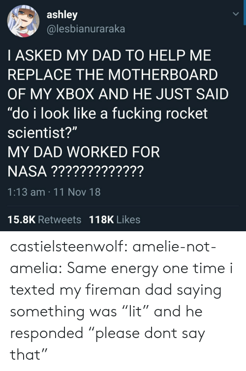 """Dad, Energy, and Fucking: ashley  @lesbianuraraka  I ASKED MY DAD TO HELP ME  REPLACE THE MOTHERBOARD  OF MY XBOX AND HE JUST SAID  """"do i look like a fucking rocket  scientist?""""  MY DAD WORKED FOR  1:13 am 11 Nov 18  15.8K Retweets 118K Likes castielsteenwolf:  amelie-not-amelia:  Same energy   one time i texted my firemandad saying something was""""lit"""" and he responded""""please dont say that"""""""
