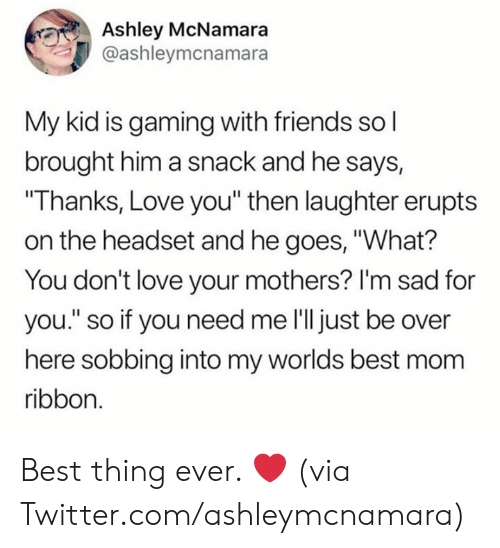 """Dank, Friends, and Love: Ashley McNamara  @ashleymcnamara  My kid is gaming with friends so l  brought him a snack and he says,  """"Thanks, Love you"""" then laughter erupts  on the headset and he goes, """"What?  You don't love your mothers? I'm sad for  you."""" so if you need me l'll just be over  here sobbing into my worlds best mom  ribbon. Best thing ever. ❤️  (via Twitter.com/ashleymcnamara)"""