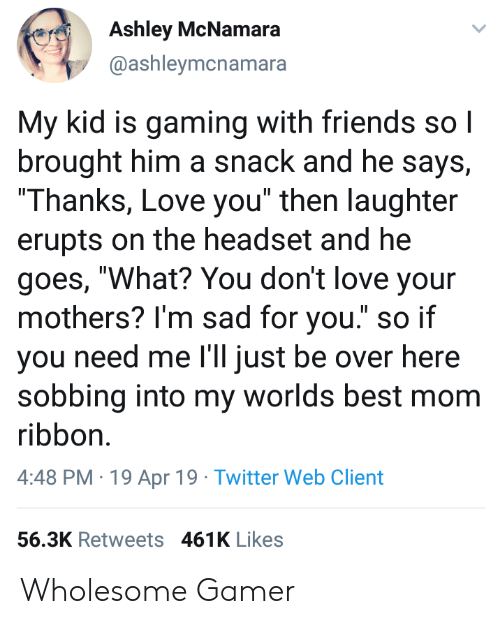 """Friends, Love, and Twitter: Ashley McNamara  @ashleymcnamara  My kid is gaming with friends sol  brought him a snack and he says,  Thanks, Love you"""" then laughter  erupts on the headset and he  goes, """"What? You don't love your  mothers? I'm sad for you."""" so if  you need me I'll just be over he  sobbing into my worlds best mom  ribbon.  4:48 PM 19 Apr 19 Twitter Web Client  re  56.3K Retweets 461K Likes Wholesome Gamer"""