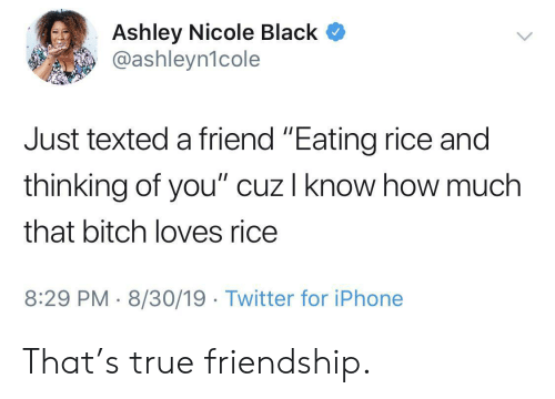 """Iphone, True, and Twitter: Ashley Nicole Black  @ashleyn1cole  Just texted a friend """"Eating rice and  thinking of you"""" cuz I know how much  that bitch loves rice  8:29 PM 8/30/19 Twitter for iPhone That's true friendship."""