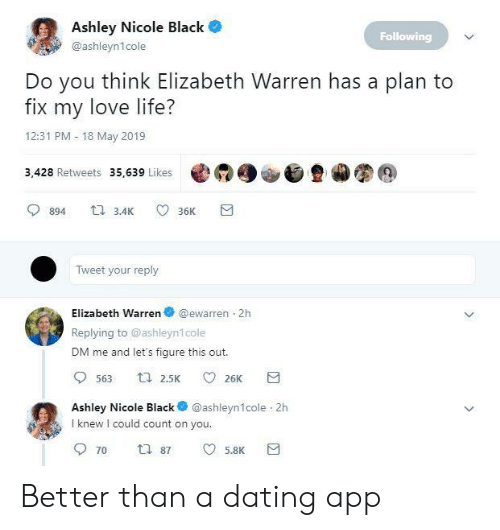 Dating, Elizabeth Warren, and Life: Ashley Nicole Black  Following  @ashleyn1cole  Do you think Elizabeth Warren has a plan to  fix my love life?  12:31 PM 18 May 2019  3,428 Retweets 35,639 Likes @  900旦カ图@  894 3.4 36K  Tweet your reply  Elizabeth Warren @ewarren 2h  Replying to @ashleyn1cole  DM me and let's figure this out.  Ashley Nicole Black @ashleyn1cole 2h  I knew I could count on you  5.8K Better than a dating app