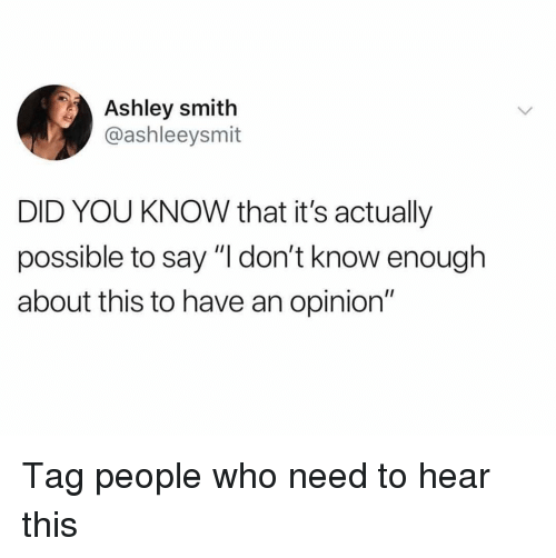 """Memes, 🤖, and Who: Ashley smith  @ashleeysmit  DID YOU KNOW that it's actually  possible to say """"I don't know enough  about this to have an opinion"""" Tag people who need to hear this"""