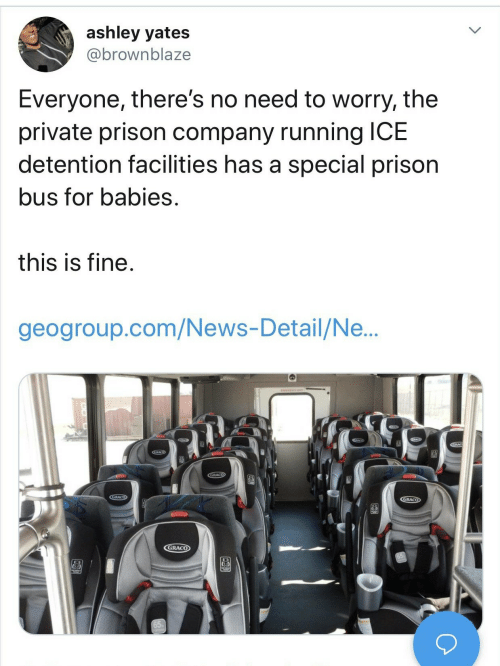 News, Prison, and Running: ashley yates  @brownblaze  Everyone, there's no need to worry, the  private prison company running ICE  detention facilities has a special prison  bus for babies.  this is fine.  geogroup.com/News-Detail/Ne...  GRACO  CGRACO  GRACO  GRACO