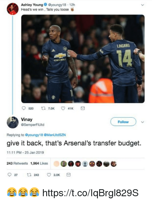 Soccer, Budget, and Back: Ashley Youngyoungy18 12h  Head's we win, Tails you loose W  LINGARD  14  Vinay  @SemperFiUtd  Follow  Replying to @youngy18 @ManUtdSZN  give it back, that's Arsenal's transfer budget.  11:11 PM-25 Jan 2019  243 Retweets 1,964 Likes 😂😂😂 https://t.co/IqBrgl829S