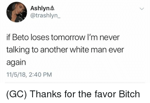 Bitch, Memes, and Tomorrow: AshlynA  @trashlyn  if Beto loses tomorrow I'm never  talking to another white man ever  again  11/5/18, 2:40 PM (GC) Thanks for the favor Bitch