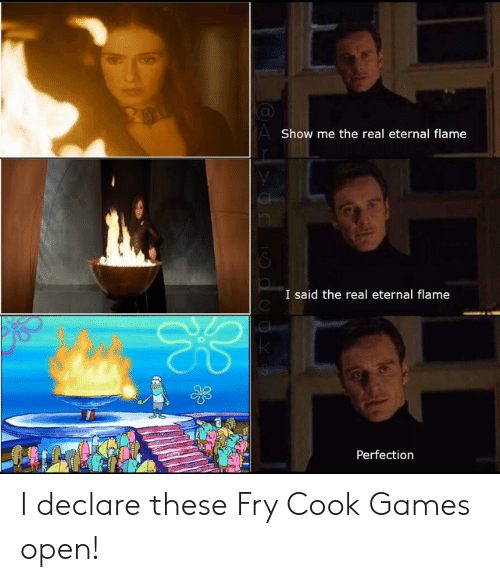 Games, The Real, and Open: AShow me the real eternal flame  I said the real eternal flame  Perfection I declare these Fry Cook Games open!