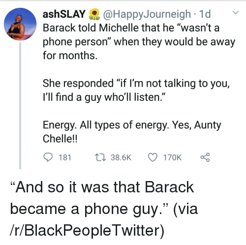 """Blackpeopletwitter, Energy, and Phone: ashSLAY@HappyJourneigh1d  Barack told Michelle that he """"wasn't a  phone person"""" when they would be away  for months.  She responded """"if l'm not talking to you,  I'll find a guy who'll listen.""""  Energy. All types of energy. Yes, Aunty  Chelle!!  181  38.6K  170K """"And so it was that Barack became a phone guy."""" (via /r/BlackPeopleTwitter)"""