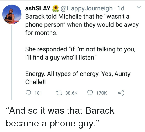 """Energy, Phone, and Yes: ashSLAY@HappyJourneigh1d  Barack told Michelle that he """"wasn't a  phone person"""" when they would be away  for months.  She responded """"if l'm not talking to you,  I'll find a guy who'll listen.""""  Energy. All types of energy. Yes, Aunty  Chelle!!  181  38.6K  170K """"And so it was that Barack became a phone guy."""""""