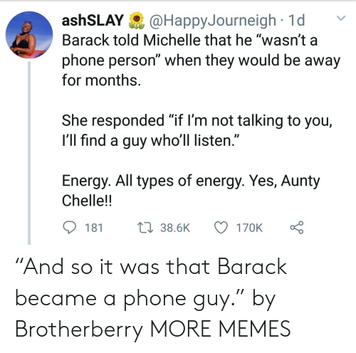 """Dank, Energy, and Memes: ashSLAY@HappyJourneigh1d  Barack told Michelle that he """"wasn't a  phone person"""" when they would be away  for months.  She responded """"if l'm not talking to you,  I'll find a guy who'll listen.""""  Energy. All types of energy. Yes, Aunty  Chelle!!  181  38.6K  170K """"And so it was that Barack became a phone guy."""" by Brotherberry MORE MEMES"""
