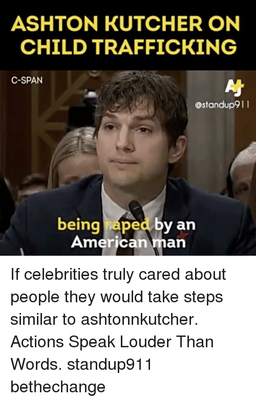 Memes, American, and Ashton Kutcher: ASHTON KUTCHER ON  CHILD TRAFFICKING  C-SPAN  ostandup9 l l  being ped by an  American  an If celebrities truly cared about people they would take steps similar to ashtonnkutcher. Actions Speak Louder Than Words. standup911 bethechange