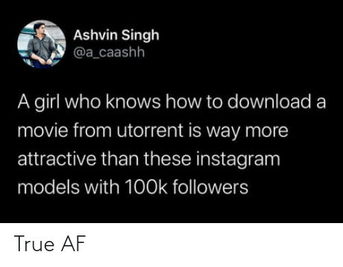 Af, Instagram, and True: Ashvin Singh  @a_caashh  A girl who knows how to download a  movie from utorrent is way more  attractive than these instagram  models with 1O0k followers True AF