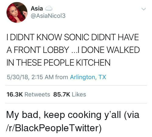 Bad, Blackpeopletwitter, and Sonic: Asia  @AsiaNicol3  I DIDNT KNOW SONIC DIDNT HAVE  A FRONT LOBBY ...I DONE WALKED  IN THESE PEOPLE KITCHEN  5/30/18, 2:15 AM from Arlington, TX  16.3K Retweets 85.7K Likes <p>My bad, keep cooking y'all (via /r/BlackPeopleTwitter)</p>