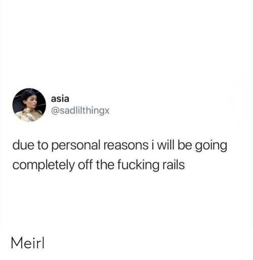 Fucking, MeIRL, and Personal: asia  @sadlilthingx  due to personal reasons i will be going  completely off the fucking rails Meirl