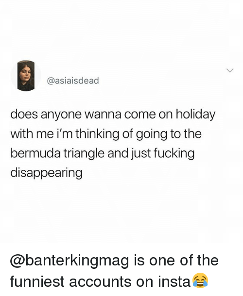 Bermuda Triangle, Fucking, and Bermuda: @asiaisdead  does anyone wanna come on holiday  with me i'm thinking of going to the  bermuda triangle and just fucking  disappearing @banterkingmag is one of the funniest accounts on insta😂