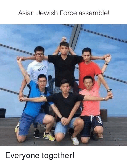 Asian, Jewish, and Force: Asian Jewish Force assemble! Everyone together!