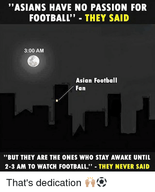 "Asian, Football, and Memes: ""ASIANS HAVE NO PASSION FOR  FOOTBALL"" THEY SAID  3:00 AM  Asian Football  Fan  ""BUT THEY ARE THE ONES WHO STAY AWAKE UNTIL  2-3 AM TO WATCH FOOTBALL."" THEY NEVER SAID That's dedication 🙌🏽⚽️"