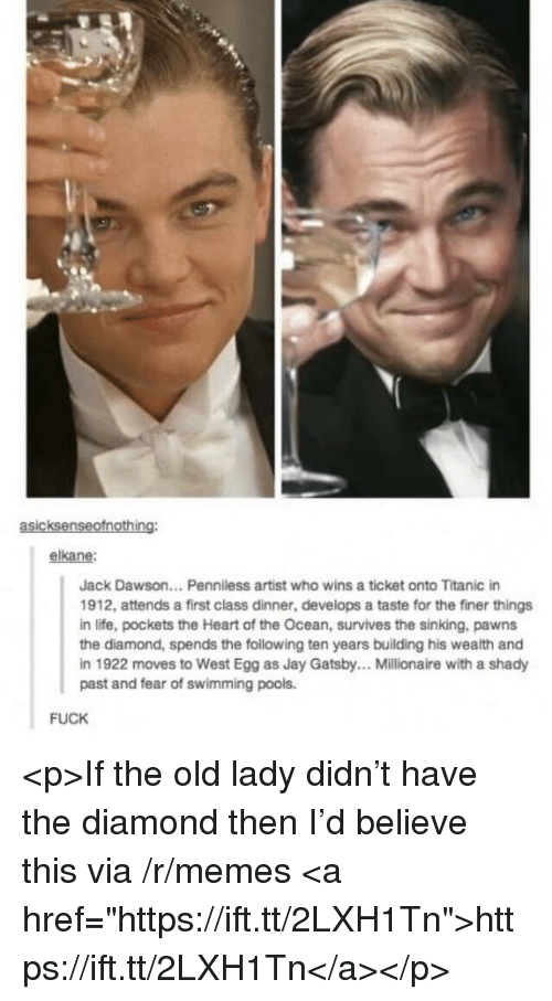"""Jay, Jay Gatsby, and Life: asicksenseofnothing:  elkane:  Jack Dawson... Penniless artist who wins a ticket onto Titanic in  1912, attends a first class dinner, develops a taste for the finer things  in life, pockets the Heart of the Ocean, survives the sinking, pawns  the diamond, spends the following ten years building his wealth and  in 1922 moves to West Egg as Jay Gatsby.. Millionaire with a shady  past and fear of swimming pools.  FUCK <p>If the old lady didn't have the diamond then I'd believe this via /r/memes <a href=""""https://ift.tt/2LXH1Tn"""">https://ift.tt/2LXH1Tn</a></p>"""