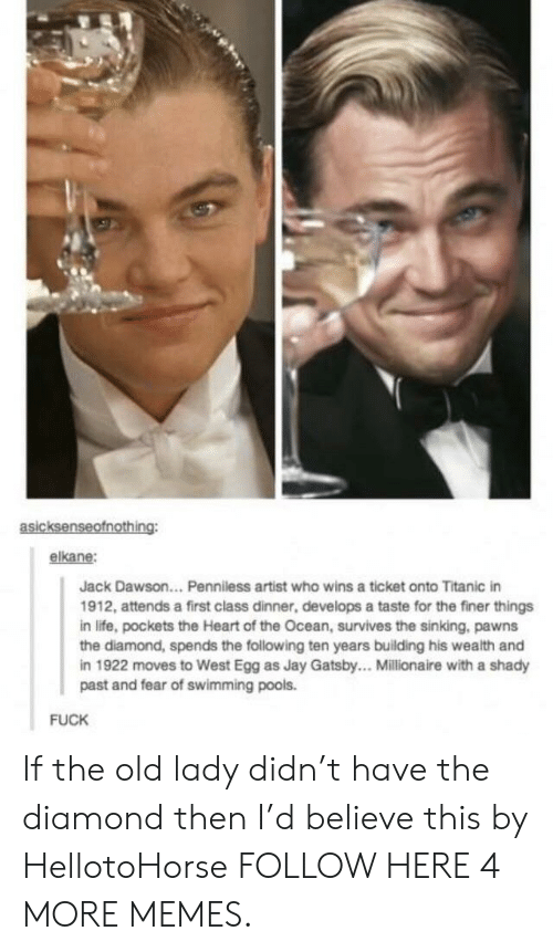 Dank, Jay, and Jay Gatsby: asicksenseofnothing:  elkane:  Jack Dawson... Penniless artist who wins a ticket onto Titanic in  1912, attends a first class dinner, develops a taste for the finer things  in life, pockets the Heart of the Ocean, survives the sinking, pawns  the diamond, spends the following ten years building his wealth and  in 1922 moves to West Egg as Jay Gatsby.. Millionaire with a shady  past and fear of swimming pools.  FUCK If the old lady didn't have the diamond then I'd believe this by HellotoHorse FOLLOW HERE 4 MORE MEMES.