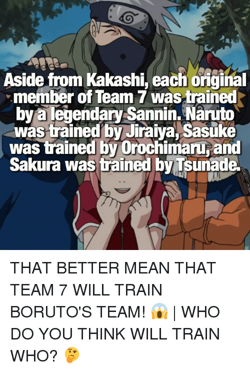 Memes, Naruto, and Orochimaru: Aside from Kakashi, each oiginal  member of Team 7 wastrained  bya legendary Sannin. Naruto  was trained by Jiraiya, Sasuke  was trained by Orochimaru and  Sakura was trained by Tsunade THAT BETTER MEAN THAT TEAM 7 WILL TRAIN BORUTO'S TEAM! 😱 | WHO DO YOU THINK WILL TRAIN WHO? 🤔