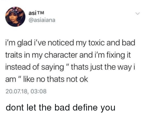 "Bad, Define, and Character: asiTM  @asiaiana  i'm glad i've noticed my toxic and bad  traits in my character and i'm fixing it  instead of saying "" thats just the way i  am"" like no thats not ok  20.07.18, 03:08 dont let the bad define you"