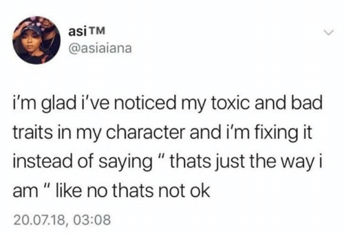 "Bad, Character, and Toxic: asiTM  @asiaiana  i'm glad i've noticed my toxic and bad  traits in my character and i'm fixing it  instead of saying""thats just the way i  am "" like no thats not ok  20.07.18, 03:08"