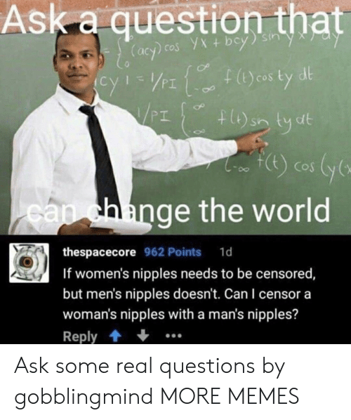 Dank, Memes, and Target: Ask a question that  PI  PT  CoS  ange the world  са  thespacecore 962 Points 1d  If women's nipples needs to be censored  but men's nipples doesn't. Can I censor a  woman's nipples with a man's nipples?  Reply Ask some real questions by gobblingmind MORE MEMES