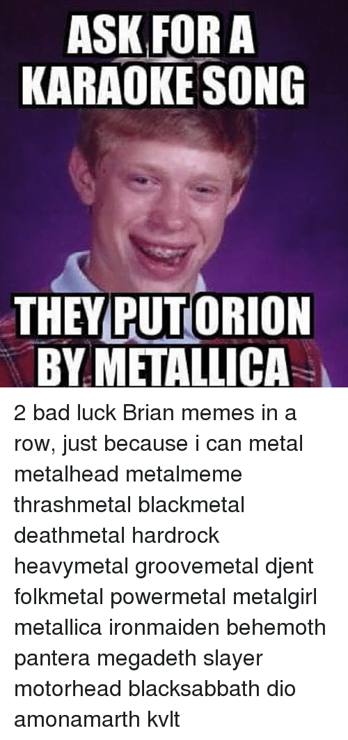 ask for a karaoke song they putorion by metallica 2 9710600 ✅ 25 best memes about bad luck brian memes bad luck brian memes