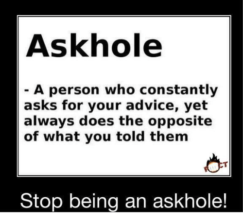 ask hole a person who constantly asks for your advice 20331462 25 best askhole memes told memes, your memes, the memes