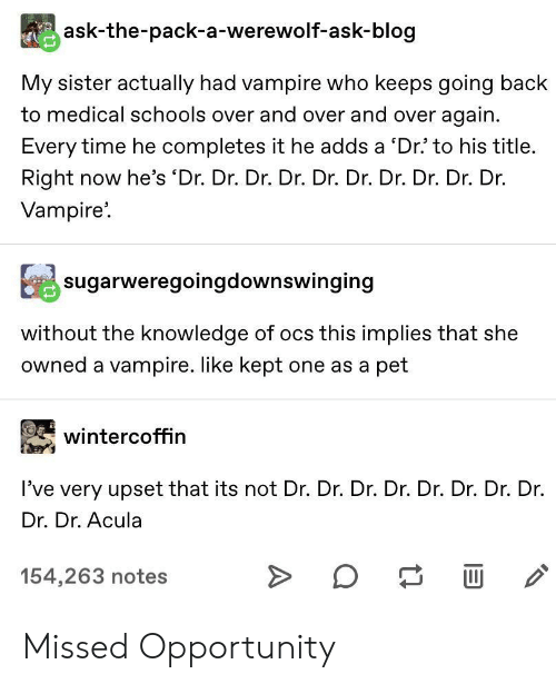 Blog, Opportunity, and Time: ask-the-pack-a-werewolf-ask-blog  My sister actually had vampire who keeps going back  to medical schools over and over and over again  Every time he completes it he adds a 'Dr' to his title.  Right now he's 'Dr. Dr. Dr. Dr. Dr. Dr. Dr. Dr. Dr. Dr.  Vampire  sugarweregoingdownswinging  without the knowledge of ocs this implies that she  owned a vampire. like kept one as a pet  wintercoffin  I've very upset that its not Dr. Dr. Dr. Dr. Dr. Dr. Dr. Dr.  Dr. Dr. Acula  154,263 notes  A Missed Opportunity