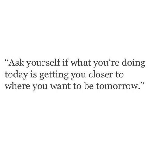 "Today, Tomorrow, and Ask: ""Ask yourself if what you're doing  today is getting you closer to  where you want to be tomorrow.""  95"