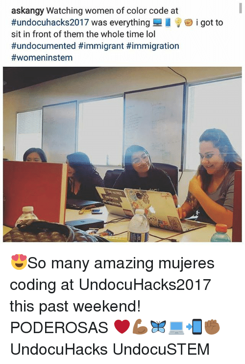 Lol, Memes, and Immigration: askangy Watching women of color code at  #undocuhacks2017 was everything  sit in front of them the whole time lol  #undocumented #immigrant #immigration  #womeninstem  i got to 😍So many amazing mujeres coding at UndocuHacks2017 this past weekend! PODEROSAS ❤💪🏾🦋💻📲✊🏾 UndocuHacks UndocuSTEM