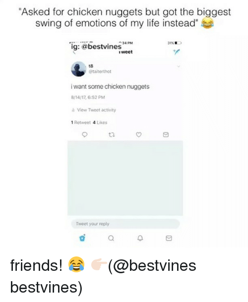 """Friends, Life, and Memes: """"Asked for chicken nuggets but got the biggest  swing of emotions of my life instead  """"ig: @bestvines  34 PM  31% .  iweet  t8  @taiterthot  i want some chicken nuggets  8/14/17 6:52 PM  i View Tweet activity  1 Retweet 4 Likes  t3  Tweet your reply  a. friends! 😂 👉🏻(@bestvines bestvines)"""