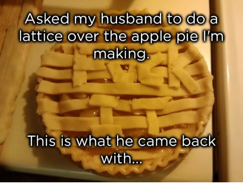 Apple, Dank, and Husband: Asked my husband to doa  lattice over the apple pie l'm  making  This is what he came back  with