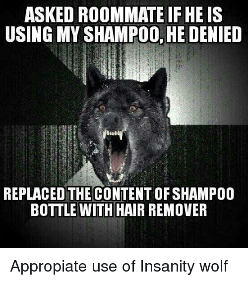 Roommate, Hair, and Wolf: ASKED ROOMMATE IF HE IS  USING MY SHAMPOO, HE DENIED  REPLACED THE CONTENT OF SHAMPOO  BOTTLE WITH HAIR REMOVER
