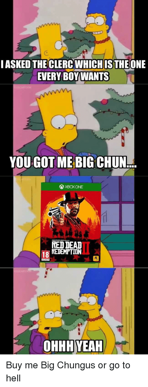 Xbox One, Yeah, and Xbox: ASKED THE CLERC WHICHIS THE ONE  EVERY BOY WANTS  YOU GOT ME BIG CHUN  XBOX ONE  RED DEAD  REDEMPTIDIN  18  R.  OHHH YEAH Buy me Big Chungus or go to hell