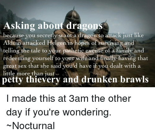Memes, Wife, and Drunken: Asking about dragons  because you secretly want a dragon to attack just like  Alduin attacked Helgen in hopes of surviving and  telling the tale to your pathetic exeuse of a family and  redeeming yourself to your wife an  finally having that  great sex that she said you d have if you dealt with a  little more than just  petty thievery and drunken brawls I made this at 3am the other day if you're wondering.   ~Nocturnal