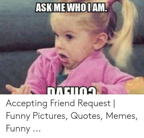 askwhoiam accepting friend request funny pictures quotes